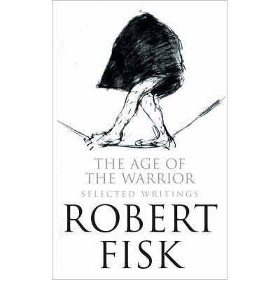 the age of the warrior selected essays by robert fisk The age of the warrior: selected essays by robert fisk  robert fisk on israel:  the obama years: a unique anthology of reporting and analysis ¥ 709.