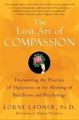 The Lost Art of Compassion: Discovering the Essential Practice of Happiness in the Meeting of Buddhism and Psychology