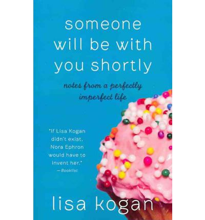 Someone Will Be with You Shortly : Notes from a Perfectly Imperfect Life