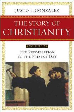 Story of Christianity: Reformation to the Present Day v. 2
