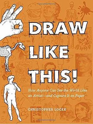 Draw Like This! : How Anyone Can See the World Like an Artist--And Capture It on Paper