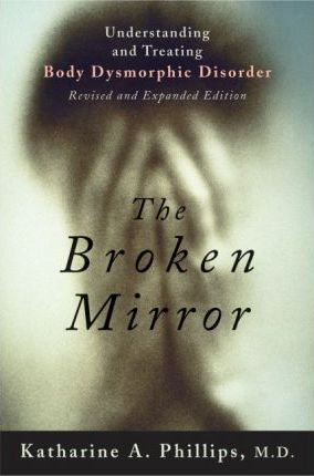 The Broken Mirror : Understanding and Treating Body Dysmorphic Disorder