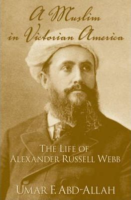 A Muslim in Victorian America : The Life of Alexander Russell Webb