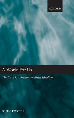 A World for Us : The Case for Phenomenalistic Idealism
