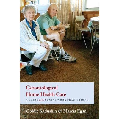 Gerontological Home Health Care : A Guide for the Social Work Practitioner