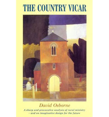The Country Vicar : A Sharp and Provocative Analysis of Rural Ministry and an Imagintaive Design for the Future