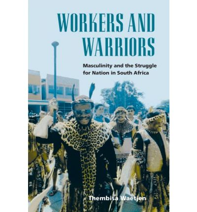 Workers and Warriors : Masculinity and the Struggle for Nation in South Africa