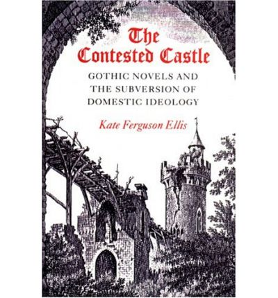 The Contested Castle : Gothic Novels and the Subversion of Domestic Ideology