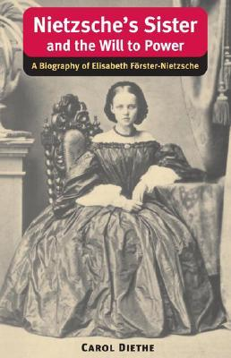 Nietzsche's Sister and the Will to Power : A Biography of Elisabeth Forster-Nietzsche