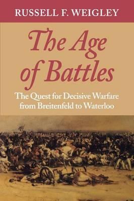 The Age of Battles : The Quest for Decisive Warfare from Breitenfeld to Waterloo