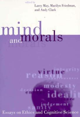 mind and morals essays on cognitive science and ethics To date cognitive science does not seem to have provided any crucial tests to decide between competing models of the mind even greater importance, particularly in the moral life, our capacity for which aristotle regarded as largely a result of learning to feel the right emotions in the right circumstances.