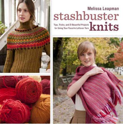 Stashbuster Knits : Tips, Tricks, and 21 Beautiful Projects for Using Your Favorite Leftover Yarn