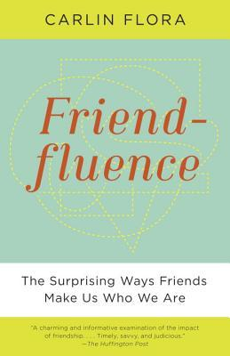 Friendfluence : The Surprising Ways Friends Make Us Who We Are