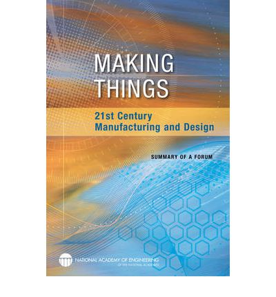Making Things : 21st Century Manufacturing and Design: Summary of a Forum