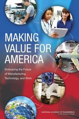 Making Value for America : Embracing the Future of Manufacturing, Technology, and Work