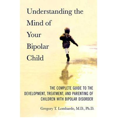 Understanding the Mind of the Bipolar Child : The Complete Guide to the Development, Treatment, and Parenting of Children with Bipolar Disorder