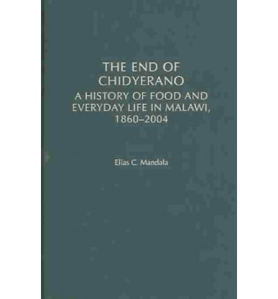 The End of Chidyerano : A History of Food and Everyday Life in Malawi, 1860-2004