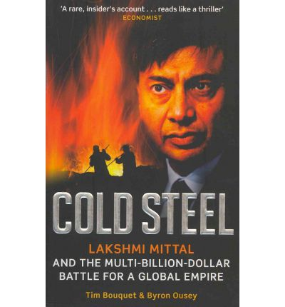 Cold Steel : Lakshmi Mittal and the Multi-Billion-Dollar Battle for a Global Empire