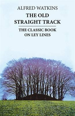 The Old Straight Track: The Classic Book on Ley Lines