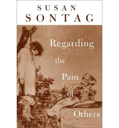 sontag regarding a pain for others Regarding the pain of others is susan sontag's searing analysis of our numbed response to images of horror from goya's disasters of war to news footage and photographs of the conflicts in vietnam, rwanda and bosnia, pictures have been charged with inspiring dissent, fostering violence or instilling apathy in us, the viewer.