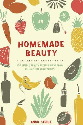 Free ebook downloads for netbook Homemade Beauty : 150 Simple Beauty Recipes Made from All-Natural Ingredients by Annie Strole PDF