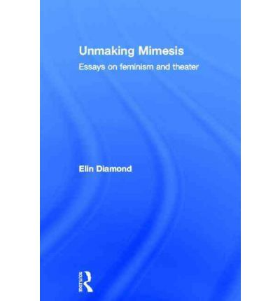 unmaking mimesis essays on feminism and theater The hardcover of the unmaking mimesis: essays on feminism and theater by elin diamond at barnes & noble free shipping on $25 or more.