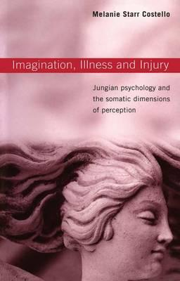 Imagination, Illness and Injury : Jungian Psychology and the Somatic Dimensions of Perception