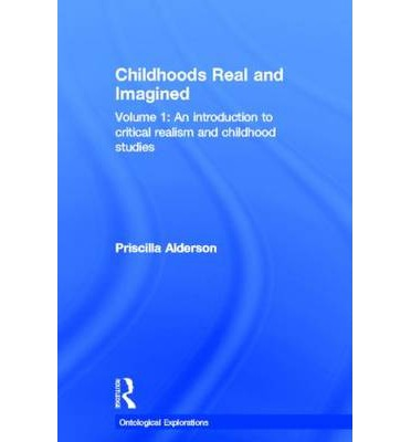 Childhoods, Real and Imagined: Volume 1 : Volume 1: An Introduction to Critical Realism and Childhood Studies
