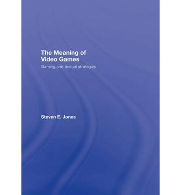 The Meaning of Video Games : Gaming and Textual Strategies