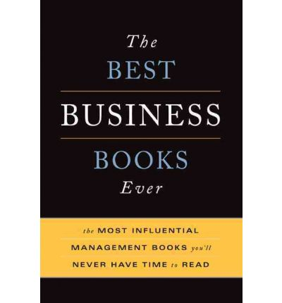 The Best Business Books Ever : The Most Influential Management Books You'll Never Have Time to Read