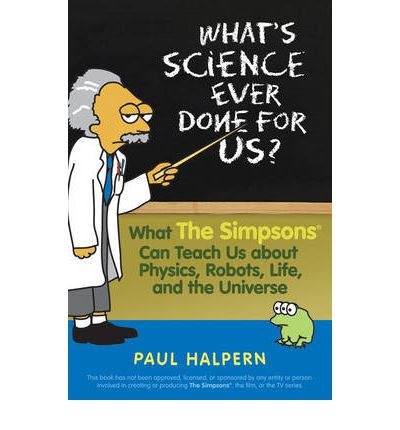 What's Science Ever Done for Us? : What the Simpsons Can Teach Us About Physics, Robots, Life, and the Universe