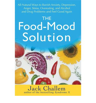 The Food Mood Solution : All Natural Ways to Banish Anxiety, Depression, Anger, Stress, Overeating, and Alcohol and Drug Problems and Feel Good Again