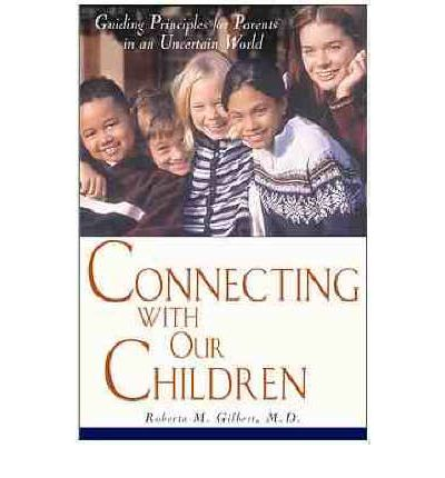 Connecting with Our Children : Guiding Principles for Parents in a Troubled World
