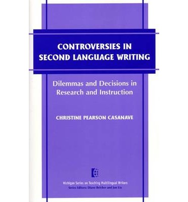 Controversies in Second Language Writing : Dilemmas and Decisions in Research and Instruction