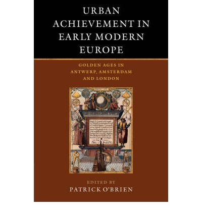 Urban Achievement in Early Modern Europe : Golden Ages in Antwerp, Amsterdam and London