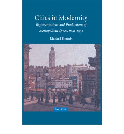 Cities in Modernity : Representations and Productions of Metropolitan Space, 1840 -1930