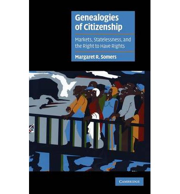 Genealogies of Citizenship : Markets, Statelessness and the Right to Have Rights