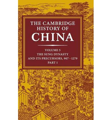 The Cambridge History of China: Volume 5, The Sung Dynasty and Its Precursors, 907-1279, Part 1: Sung Dynasty and Its Precursors, 907-1279 v. 5, Pt. 1