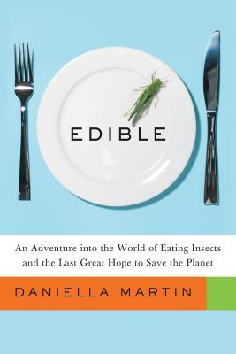 Edible : An Adventure Into the World of Eating Insects and the Last Great Hope to Save the Planet