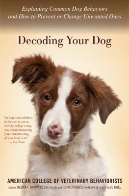 Decoding Your Dog : Explaining Common Dog Behaviors and How to Prevent or Change Unwanted Ones