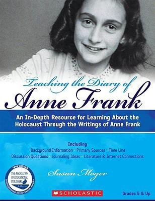 Teaching the Diary of Anne Frank (Revised) : An In-Depth Resource for Learning about the Holocaust Through the Writings of Anne Frank