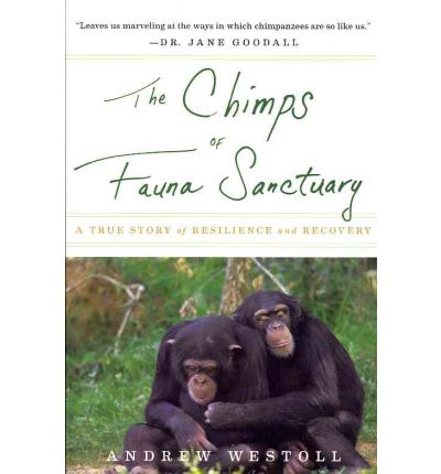 The Chimps of Fauna Sanctuary : A True Story of Resilience and Recovery