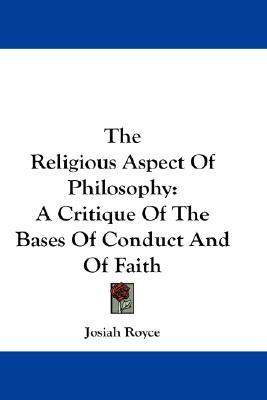 an analysis of the religious aspect of philosophy by josiah royce The letters of josiah royce, edited by john glendenning (1970), is the companion volume of royce's basic writings (2 vols, 1969) stuart gerry brown edited two collections of royce's writings and provided excellent introductory essays: the social philosophy of josiah royce (1950) and the religious philosophy of josiah royce (1952).