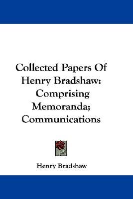 Collected Papers of Henry Bradshaw : Comprising Memoranda; Communications