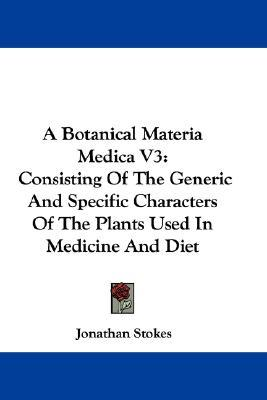 A Botanical Materia Medica V3 : Consisting of the Generic and Specific Characters of the Plants Used in Medicine and Diet