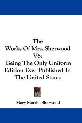 The Works of Mrs. Sherwood V6 : Being the Only Uniform Edition Ever Published in the United States