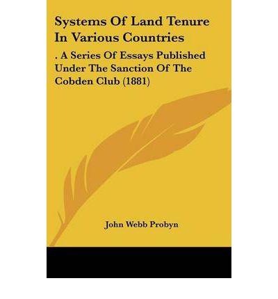 Systems of Land Tenure in Various Countries : . a Series of Essays Published Under the Sanction of the Cobden Club (1881)