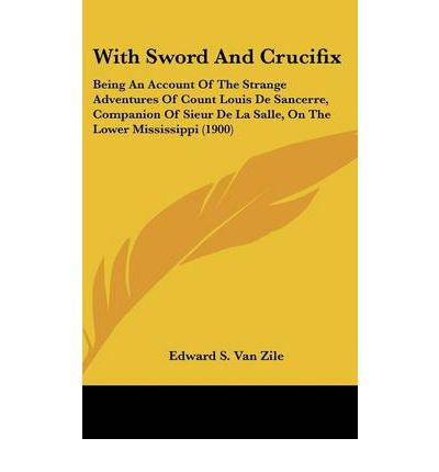 With Sword and Crucifix : Being an Account of the Strange Adventures of Count Louis de Sancerre, Companion of Sieur de La Salle, on the Lower Mississippi (1900)