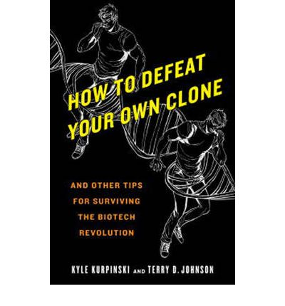 How to Defeat Your Own Clone : and Other Tips for Surviving the Biotech Revolution