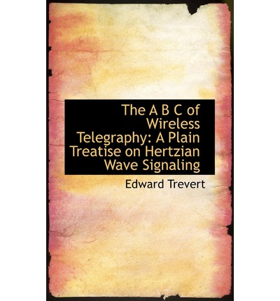 The A B C of Wireless Telegraphy : A Plain Treatise on Hertzian Wave Signaling